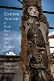 Ending Ageism, or How Not to Shoot Old People (Global Perspectives on Aging)