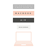 The Ridiculously Simple Guide to the New MacBook Air: A Practical Guide to Getting Started with the Next Generation of MacBook Air and MacOS Mojave (Version 10.14)