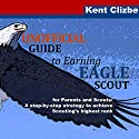 Unofficial Guide to Earning Eagle Scout: For Parents and Scouts: A Step-by-Step Strategy to Achieve Scouting's Highest Rank Audiobook by Kent Clizbe Narrated by Douglas R. Pratt