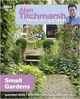 Alan Titchmarsh How To Garden Small Gardens Amazon Co Uk Alan Titchmarsh  Books