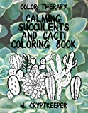 Calming Succulents And Cacti Coloring Book: Relaxing Adult Color Therapy: Anti-Anxiety, Anti-Stress And Mindfulness Coloring for Adults, Teens And ... Meditation (The Succulent Series) (Volume 1)