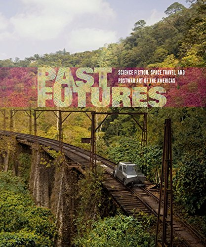 Past Futures: Science Fiction, Space Travel, and Postwar Art of the Americas (The MIT Press)