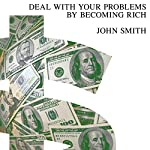 Deal with Your Problems by Becoming Rich | John Smith