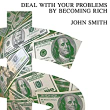 Deal with Your Problems by Becoming Rich Audiobook by John Smith Narrated by Roger Buehler