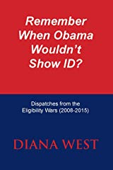 Remember When Obama  Wouldn't Show ID?: Dispatches from the Eligibility Wars (2008-2015) Kindle Edition