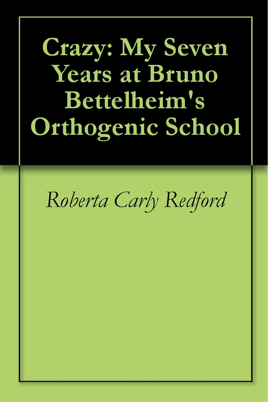 Crazy  My Seven Years At Bruno Bettelheim's Orthogenic School  English Edition