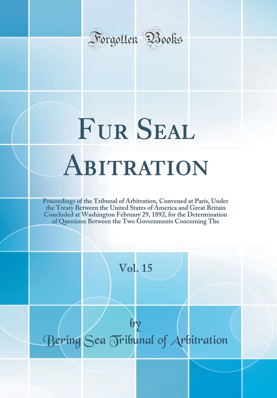 Read Online Fur Seal Abitration, Vol. 15: Proceedings of the Tribunal of Arbitration, Convened at Paris, Under the Treaty Between the United States of America and ... the Determination of Questions Between the pdf epub