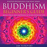 Buddhism Beginner's Guide: Bring Peace and Happiness to Your Everyday Life: Positive Psychology Coaching Series Volume 5 -  Ian Tuhovsky