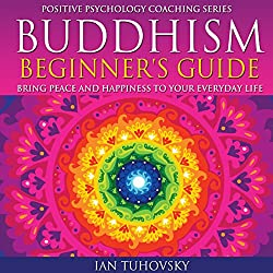 Buddhism Beginner's Guide: Bring Peace and Happiness to Your Everyday Life