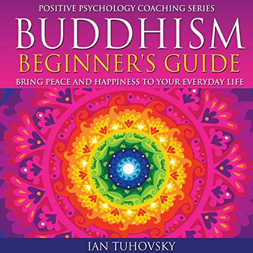 Buddhism Beginner's Guide: Bring Peace and Happiness to Your Everyday Life: Positive Psychology Coaching Series Volume 5