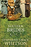 Front cover for the book Sixteen Brides by Stephanie Grace Whitson