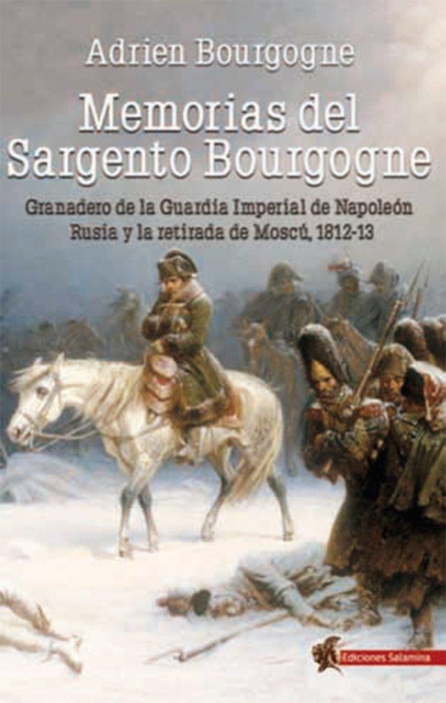Memorias del Sargento Bourgogne: Granadero de la Guardia Imperial de Napoleón. Rusia y la retirada de Moscú 1812-13: Amazon.es: Bourgogne, Adrien, Cañete Carrasco, Hugo A.: Libros