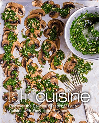 Latin Cuisine: Discover the Delicious Tastes of Latin Cuisine with Easy Latin Recipes by BookSumo Press