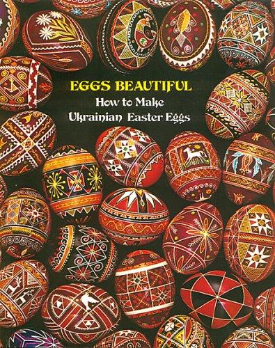 Eggs Beautiful: How to Make Ukrainian Easter Eggs (Ukrainian Easter Egg Designs)