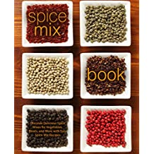 Spice Mix Book: Discover Delicious Spice Mixes for Vegetables, Meats, and More with Easy Spice Mix Recipes