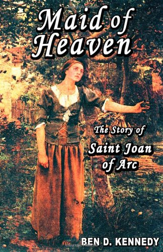 Maid of Heaven: The Story of Saint Joan of Arc Ben D. Kennedy