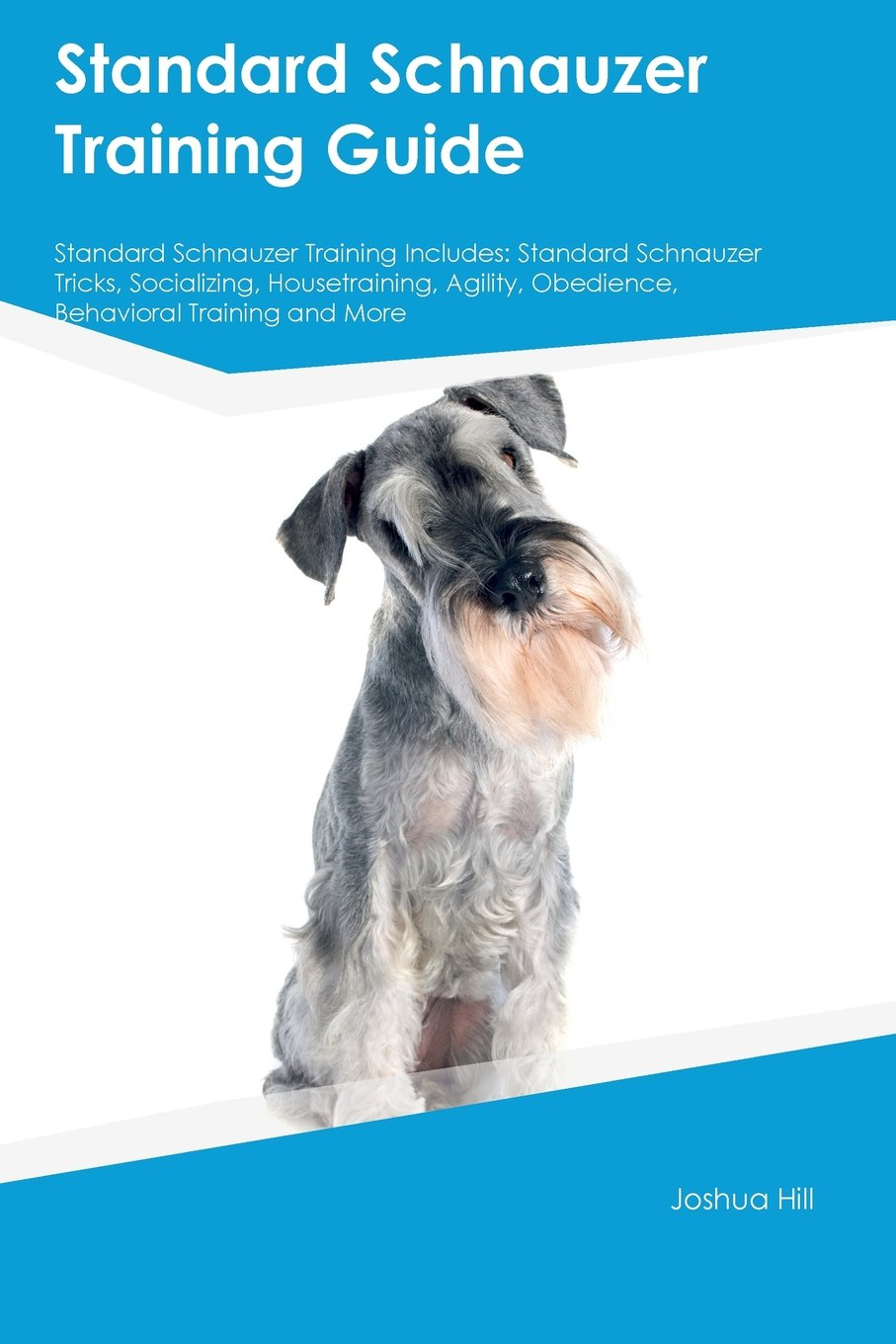 Standard-Schnauzer-Training-Guide-Standard-Schnauzer-Training-Includes-Standard-Schnauzer-Tricks-Socializing-Housetraining-Agility-Obedience-Behavioral-Training-and-More