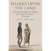 Sharks upon the Land: Colonialism, Indigenous Health, and Culture in Hawai'i, 1778...