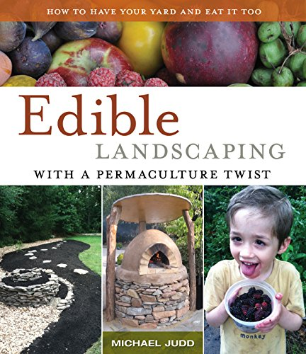 EDIBLE LANDSCAPING WITH A PERMACULTURE TWIST: HAVE YOUR YARD AND EAT IT TOO by [Judd, Michael]