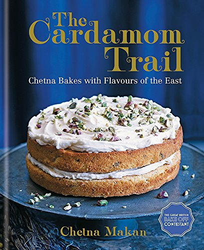 The Cardamom Trail: Chetna Bakes with Flavours of the East by Chetna Makan