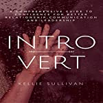 Introvert: A Comprehensive Guide to Confidence for Better Relationships, Communication, and Leadership | Kellie Sullivan