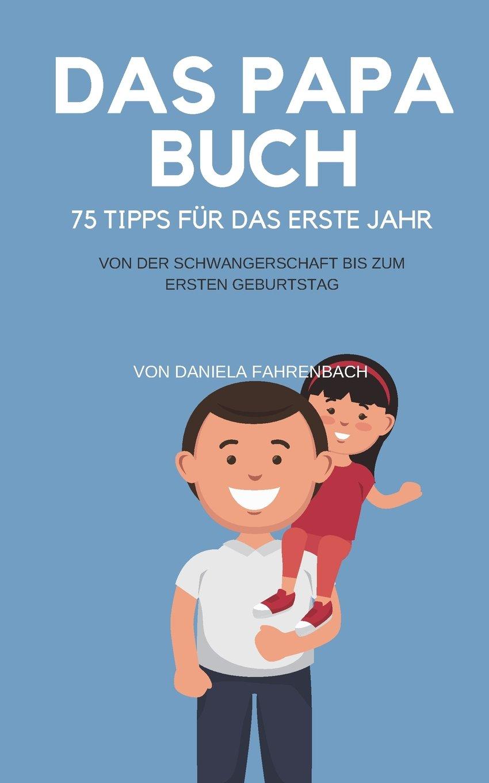 Das Papa Buch: 75 Tipps für das erste Jahr. Von der Schwangerschaft bis zum ersten Geburtstag.