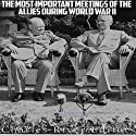 The Most Important Meetings of the Allies during World War II: The History of the Tehran Conference, Yalta Conference, and Potsdam Conference Audiobook by  Charles River Editors Narrated by Scott Clem