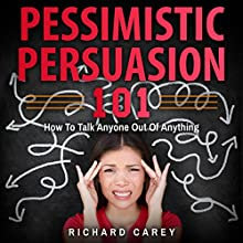 Pessimistic Persuasion 101: How to Talk Anyone out of Anything Audiobook by Richard Carey Narrated by Jim D Johnston