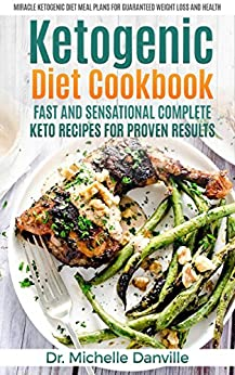 Ketogenic Diet Cookbook: Fast and Sensational Complete Keto Recipes for Proven Results: Miracle Ketogenic Diet Meal Plans for Guaranteed Weight loss and Health by [Danville, Dr. Michelle]