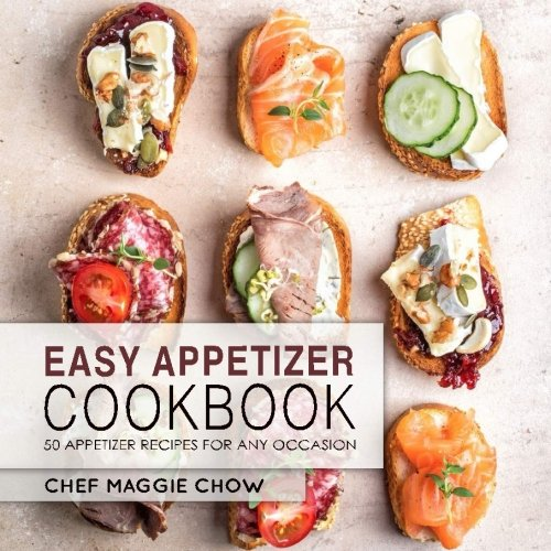 Easy Appetizer Cookbook: 50 Appetizer Recipes for Any Occasion by Chef Maggie Chow