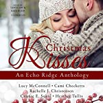 Christmas Kisses: An Echo Ridge Anthology, Book 1 | Lucy McConnell,Cami Checketts,Rachelle J. Christensen,Connie E. Sokol,Heather Tullis