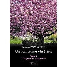 Un printemps Chrétien - Tome 1 : La trajectoire protestante (BAU.BAUDELAIRE) (French Edition)