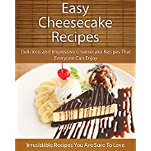 Easy Cheesecake Recipes: Delicious and Impressive Cheesecake Recipes That Everyone Can Enjoy (The Easy Recipe)