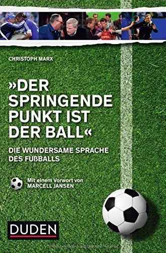 Der springende Punkt ist der Ball: Die wundersame Sprache des Fußballs