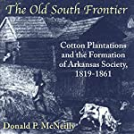 The Old South Frontier: Cotton Plantations and the Formation of Arkansas Society, 1819-1861 | Donald P. McNeilly