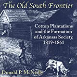 The Old South Frontier: Cotton Plantations and the Formation of Arkansas Society, 1819-1861