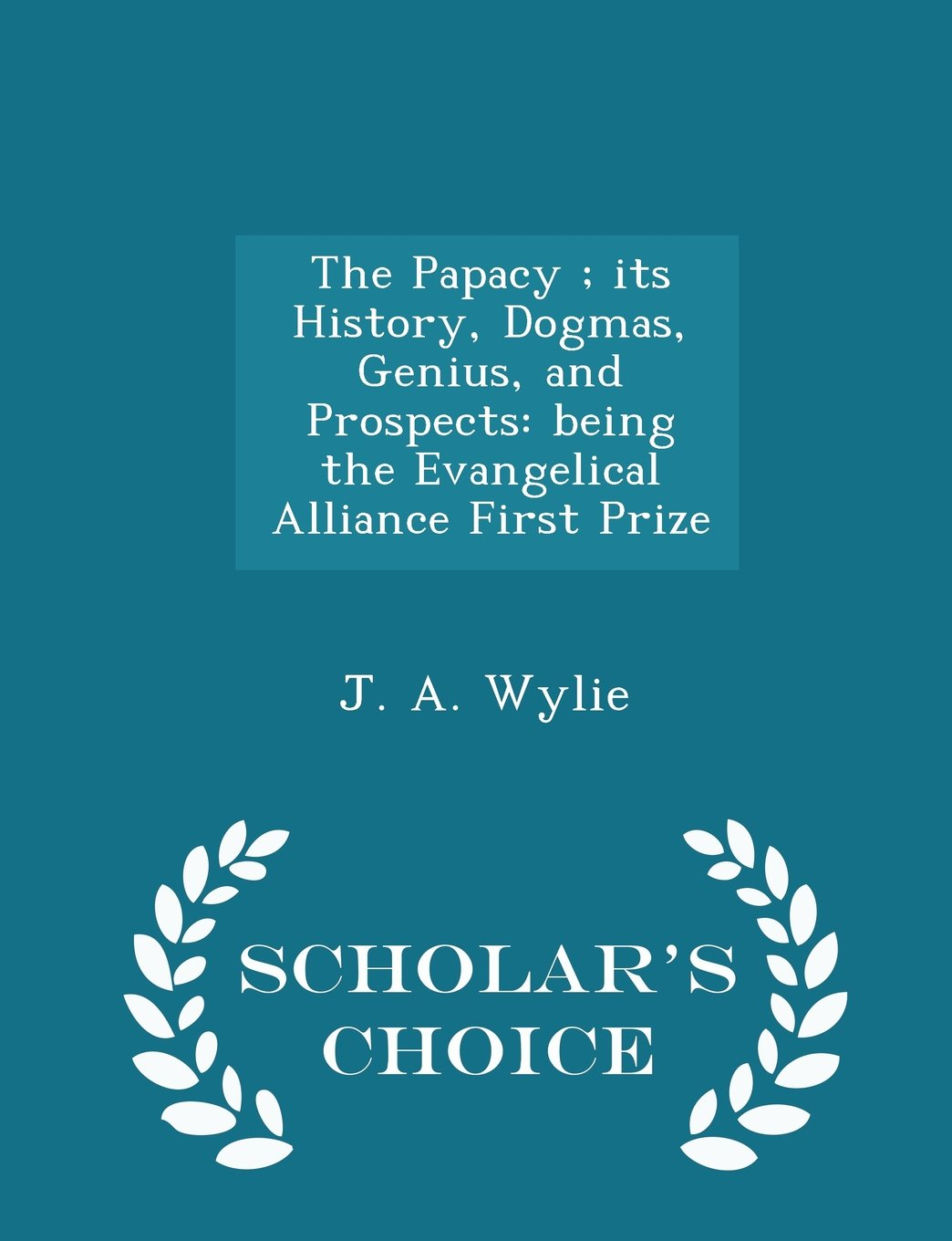 Read Online The Papacy ; its History, Dogmas, Genius, and Prospects: being the Evangelical Alliance First Prize - Scholar's Choice Edition ebook