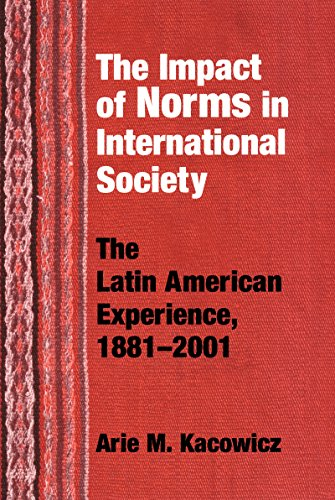 Impact of Norms in International Society: The Latin American Experience, 1881–2001 (Kellogg Institute Series on Democrac