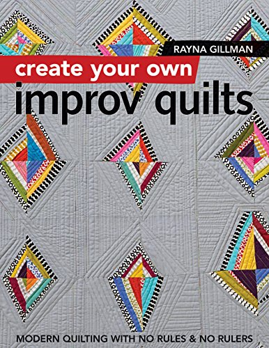 Create Your Own Improv Quilts: Modern Quilting with No Rules & No Rulers ()
