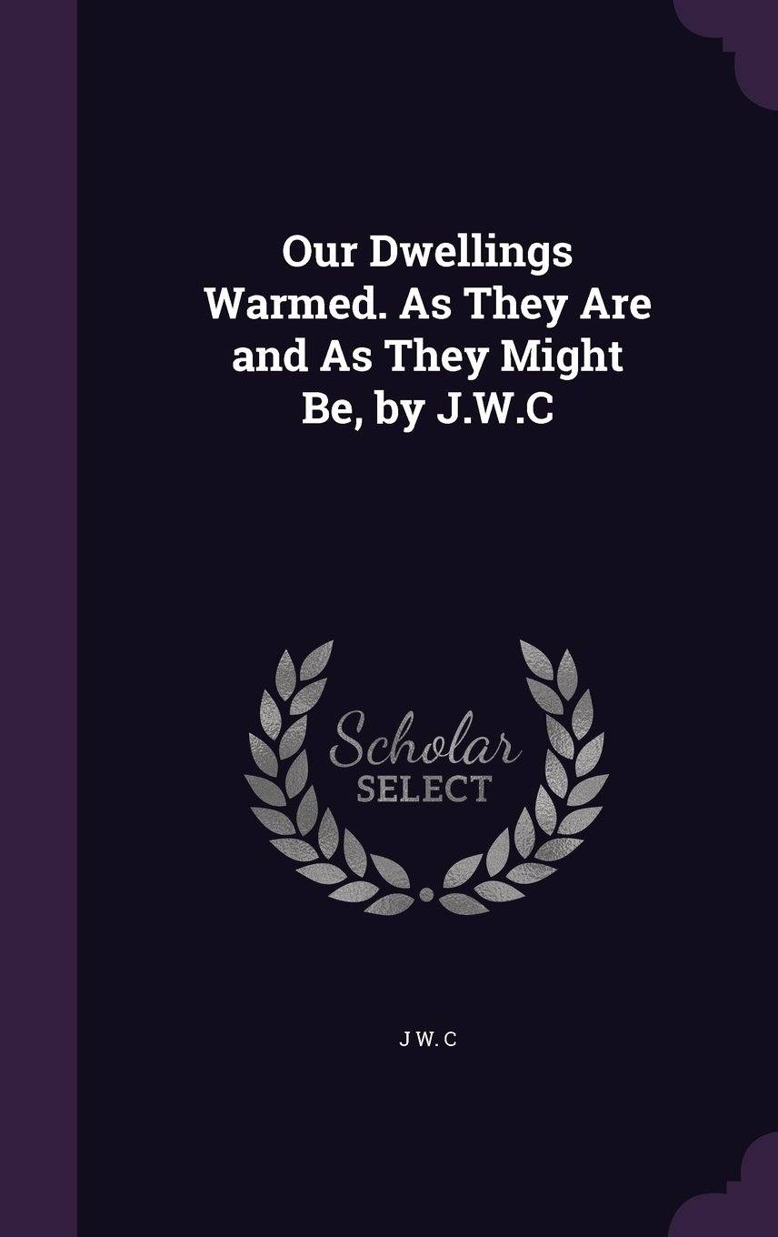 Download Our Dwellings Warmed. as They Are and as They Might Be, by J.W.C pdf epub