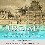 Uxmal: The History of the Ancient Mayan City | Jesse Harasta,Charles River Editors