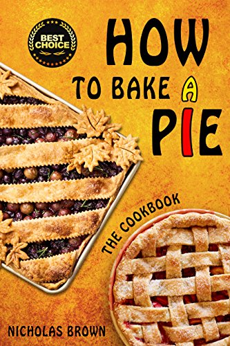 How to Bake a Pie: 37 Delicious Pie Recipes: Baking, Home Cooking, Pie Cookbook by [Brown, Nicholas]
