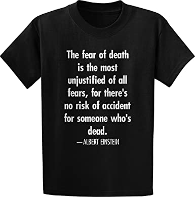 The Fear Of Death Is The Most Unjustified Of All Fears For Theres
