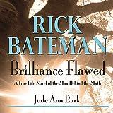 Rick Bateman - Brilliance Flawed: A True Life Novel of the Man Behind the Myth