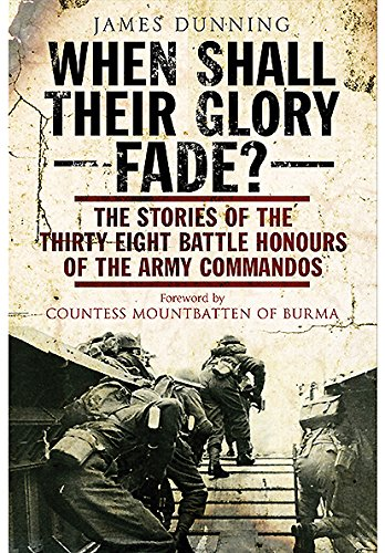 When Shall Their Glory Fade?: The Stories of the Thirty-Eight Battle Honours of the Army Commandos James Dunning