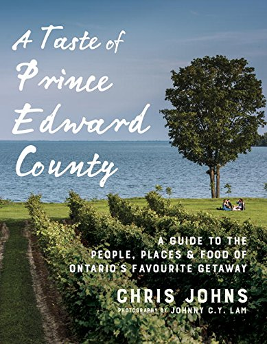 A Taste of Prince Edward County: A Guide to the People, Places & Food of Ontario's Favourite Getaway by Chris Johns