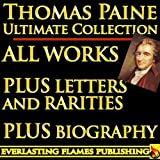 THOMAS PAINE COMPLETE WORKS - ULTIMATE COLLECTION - Common Sense, Age of Reason, Crisis, The Rights of Man, Agragian Justice, ALL Letters and Short Writings