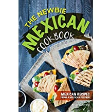 The Newbie Mexican Cookbook: Mexican Recipes from a Mexican Kitchen