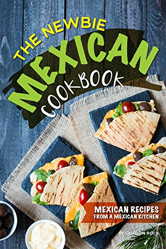 The Newbie Mexican Cookbook: Mexican Recipes from a Mexican Kitchen by Gordon Rock