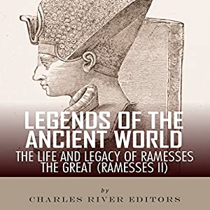 Legends of the Ancient World: The Life and Legacy of Ramesses the Great (Ramesses II) Audiobook